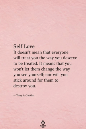 stick around: Self Love  It doesn't mean that everyone  will treat you the way you deserve  to be treated. It means that you  won't let them change the way  you see yourself; nor will you  stick around for them to  destroy you.  - Tony A Gaskins  RELATIONSHIP  ES
