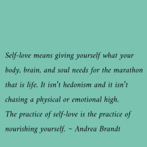 Nourishing: Self-love means giving yourself what  your  body, brain, and soul needs for the marathon  that is life. It isn't hedonism and it isn't  chasing a physical or emotional high.  The practice of self-love is the practice of  nourishing yourself. Andrea Brandt