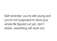 Life, Work, and Happy: Self reminder: you're still young and  you're not supposed to have your  whole life figured out yet. don't  stress. everything will work out. If youre reading this and youre not happy right now, you will be