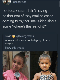 "Blackpeopletwitter, Would You Rather, and Blue: @selfcritics  not today satan. i ain't having  neither one of they spoiled asses  coming to my houses talking about  some ""where's the rest of it?""  