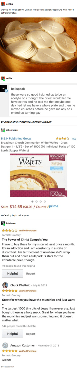 "The final Amazon review in this post: 17 Posts That Were Funny Enough To Actually Make Me Laugh Out Loud: selfdxd  why did we forget abt the ultimate forbidden snack for people who were raised  catholic/christian  selfdxd  belispeak  these were so good i signed up to be an  acolyte bc i thought the priest would let me  have extras and he told me that maybe one  day hed let me have a whole plate and then he  moved churches before he gave me any so i  ended up turning gay  BFJVKDNKCNSKVNALDNCLANKANBCKAJCBJQK  rebornhealer  165  B & H Publishing Group  Broadman Church Communion White Wafers - Cross  Design (1-1/8"")- Box of 1000 (10 Individual Packs of 100  Lord's Supper Wafers)  BROADMAN  Communion  Wafers  CHURCH SUPPLIES  10 INDIVIDUAL  PACKS OF 100  Round Obleas  ROUND  UNLEAVENED  READY TO SERVE  Approximately  1000  Sale: $14.69 ($0.01 Count) vprime  We're all going to hell anyway  luigitenco  Verified Purchase  Format: Grocery  The Power of Christ Compels You  T have to buy these for my sister at least once a month  It's an addiction and I am constantly in a state of  discomfort. I'm terrified out of nowhere she'll whip  them out and down a full pack. 3 stars for the  affordable price, though  19 people found this helpful  Helpful  Report  Chuck Pheltnic July 6, 2015  Verified Purchase  Format: Grocery  Great for when you have the munchies and just want  The tastiest 1000 tiny bits of Jesus I have ever ate. Just  bought these as a holy snack. Great for when you have  the munchies and just want something and it doesn't  matter what.  144 people found this helpful  Helpful  Report  Amazon Customer November 3, 2018  Verified Purchase  Format: Grocery  Jeezits  Source: selfdxd The final Amazon review in this post: 17 Posts That Were Funny Enough To Actually Make Me Laugh Out Loud"