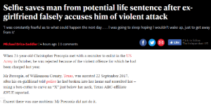 "Abc, Click, and Dank: Selfie saves man from potential life sentence after ex-  girlfriend falsely accuses him of violent attack  was constantly fearful as to what could happen the next day... I was going to sleep hoping I wouldn't wake up, just to get away  from it'  Click to follow  Michael Brice-Saddler 1 4 hours ago 10 comments  Like The Independent US  When 21-year-old Christopher Precopia met with a recruiter to enlist in the US  Army in October, he was rejected because of the violent offence for which he had  been charged last year.  Mr Precopia, of Williamson County, Texas, was arrested 22 September 2017,  after his ex-girlfriend told police he had broken into her home and assaulted her  using a box-cutter to carve an·X""just below her neck, Texas ABC-affiliate  KVUE reported.  Exceot there was one problem: Mr Precopia did not do it. 🙏🙏 by adeviltravelingfroms MORE MEMES"