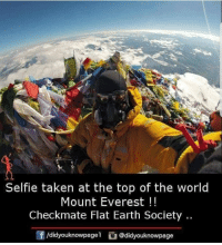 Memes, Selfie, and Taken: Selfie taken at the top of the world  Mount Everest!!  Checkmate Flat Earth Society.  /didyouknowpage @didyouknowpage