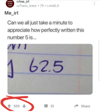 R Me Irl: selfies  of the  soul  r/me_irl  u/hass_bass 7h i.redd.it  Me_irl  Can we all just take a minute to  appreciate how perfectly written this  number 5 is.  62.5  15  Share