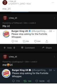 R Me Irl: selfies  of the  soul  r/me_irl  u/QWERTY QING . Now  me irl  -r/me_irl  of the  Posted by u/TiitMarvel 18m- i.redd.it  Me irl  Burger King UK  Please stop asking for the Fortnite  Whopper.  @BurgerKing... .2d  NG  Comment Share  ofee r/me ir  Posted by u/pabloguay2 18m i.redd.it  me irl  Burger King UK@BurgerKing.. 2d  Please stop asking for the Fortnite  Whopper.  İNG  719 t 16K 54,9K