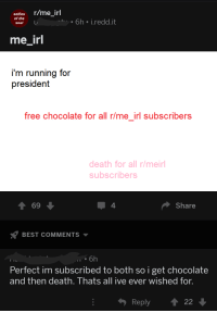 R Me Irl: selfies r/me_irl  6h j.redd.it  soul  me irl  i'm running for  president  free chocolate for all r/me_irl subscribers  death for all r/meirl  subscribers  4  Share  BEST COMMENTS ▼  6h  Perfect im subscribed to both so i get chocolate  and then death. Thats all ive ever wished for  Reply22