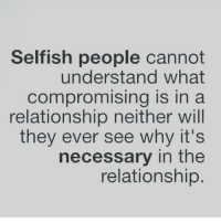 Selfish People: Selfish people cannot  understand what  Compromising is in a  relationship neither will  they ever see why it's  necessary in the  relationship