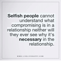 Selfish people cannot understand what compromising is in a relationship neither will they ever see why it's necessary in the relationship. www.livelifehappy.com: Selfish people cannot  understand what  Compromising is in a  relationship neither will  they ever see why it's  necessary in the  relationship  WWW. LIVE LIFE HAPPY COM Selfish people cannot understand what compromising is in a relationship neither will they ever see why it's necessary in the relationship. www.livelifehappy.com