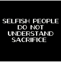 Selfish People: SELFISH PEOPLE  DO NOT  UNDERSTAND  SACRIFICE