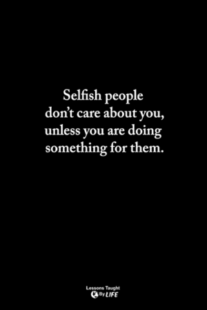 <3: Selfish people  don't care about you,  unless you are doin  something for them  Lessons Taught  By LIFE <3