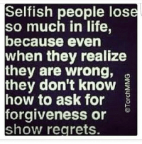 Selfish People: Selfish people lose  so much in life,  because even  when they realize  they are wrong,  they don't know  how to ask for  E  forgiveness or  Show regrets.