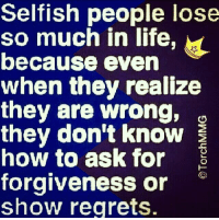 Selfish People: Selfish people lose  so much in life  because even  when they realize  they are wrong, go  they don't know  how to ask for  forgiveness or  show regrets.