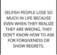 🖤 Allie 🖤: SELFISH PEOPLE LOSE SO  MUCH IN LIFE BECAUSE  EVEN WHEN THEY REALIZE  THEY ARE WRONG, THEY  DONT KNOW HOW TO ASK  FOR FORGIVENESS OR  SHOW REGRETS 🖤 Allie 🖤