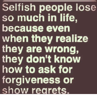 Life, Memes, and Regret: Selfish people lose  so much in life,  because even  when they realize  they are wrong,  they don't know  how to ask for  forgiveness or  show regrets.