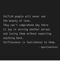 3.13.2017 - Selfish people suck.: Selfish people will never see  the beauty of love  They can't comprehend why there  S joy in serving another person  and loving them without expecting  anything back.  Selflessness is foolishness to them.  @gentlemen hood 3.13.2017 - Selfish people suck.