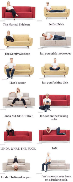 Fucking, Dick, and Fuck: SelfishPrick  The Normal Sidelean  Ian you prick move over  The Comfy Sidelean  Ian you fucking dick  That's better  Linda NO. STOP THAT  Ian. Sit on the fucking  sofa  IAN  LINDA. WHAT. THE. FUCK  Ian have you ever been  fucking sofa  Linda. I believed in you.  on a
