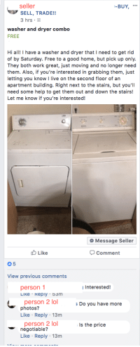 "Lol, Tumblr, and Work: seller  SELL, TRADE!!  3 hrs  -BUY,.  washer and dryer combo  FREE  Hi ahave a washer and dryer that I need to get rid  of by Saturday. Free to a good home, but pick up only.  They both work great, just moving and no longer need  them. Also, if you're interested in grabbing them, just  letting you know I live on the second floor of an  apartment building. Right next to the stairs, but you'll  need some help to get them out and down the stairs!  Let me know if you're interested!  Message Seller  Like  Comment  0 5  View previous comments  person 1  Interested!  person 2 lol Do you have more  photos?  Like Reply 13m  person 2 lo  negotiable?  s the price  Like Reply 13m <p><a href=""http://memehumor.net/post/174239418598/well-how-much-you-trying-to-pay"" class=""tumblr_blog"">memehumor</a>:</p>  <blockquote><p>well how much you trying to pay?</p></blockquote>"