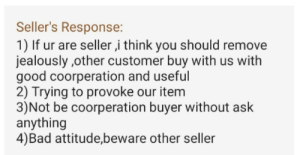 Found this while browsing stuff online. Cropped out the review since it was in another language.: Seller's Response:  1) If ur are seller ,i think you should remove  jealously ,other customer buy with us with  good coorperation and useful  2) Trying to provoke our item  3)Not be coorperation buyer without ask  anything  4)Bad attitude,bewa re other seller Found this while browsing stuff online. Cropped out the review since it was in another language.