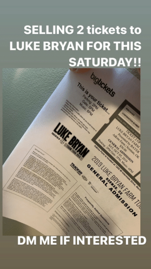 selling two tickets to LUKE BRYAN for this saturday in Norman!  DM if interested 🙏🙏🙏🙏 https://t.co/6QZv69Oq4k: SELLING 2 tickets to  SATURDAY!  bigtickets  LUKE BRYAN FOR THIS  This is your ticket...  ER  CONF  Parking: 2PM Gale  Gat 2PM  Music: 6PM  TICKET 2 OF  sented by BAYER  . ar ck in a safe place as you would money or  Theorized dunlic one  R ticket may  LUKE BRYAN  prevent your admittand  SAT, O  Parking: 2PM Gate: 5PM, Music: 6PM  of cat  Adkine Drive, Nor  PRESENTED BT  FARM TOUR 2019  event s enbre a By ea wi sue eunds CNYt  NNO BENT Fow weO ALL MOSS AND DdlNDER  EPa sUER HETaER  MAAOR A  APE LEASEO aG abee e  FROM A w  ch ticket  IN THE EVENT OF A CANCELLATION OR RESCHEDULNyG OF THE  BESCHEOEED a EORGNAL E  Ae a NORMMNCE OF T PRCT U  ut a suht e e  THERIN PROVIDEDBr LAW ED aY D e  en  DM ME IF INTERESTED  Pres  Adi a6 00 n,OK  2019 LUKE BRYAN FARM TU  GENERORMAN, SSION  TRACKER S E .  aproblem when  Import on selling two tickets to LUKE BRYAN for this saturday in Norman!  DM if interested 🙏🙏🙏🙏 https://t.co/6QZv69Oq4k