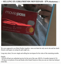 Ass, Dumb, and Friends: SELLING EX GIRLFRIENDS MOVIEPASS-$79 (Manhattan)  movi  pass  We were supposed to see Black Panther together...turns out thats the only movie she and her dumb  friends could agree on seeing for girls night out...  Long story short, I'm now single and selling her moviepass for the value of the remaining months.  Details:  $79.60 will get you unlimited movies for the rest of the year. ($9.95 x 8 months instead of 12)  I'll throw in a picture of me and Sarah at the Grand Canyon so that you can see what true betrayal  looks like. @moviepass and ass