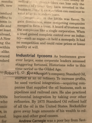 Cars, Monopoly, and Period: selling st Stockhalders can lose only the  amourt of oney they have invested in the  business. Final y, a corporation can continue to  months  milt,  new  tandard  rding to  exist after its foanders leave.  Competi in the 1800s was fierce. To  gain dominance,  merged to form a trust. A board of trustees ran  noon in  some competing companies  olis and  the companies like a single corporation. When  a trust gained complete control over an indus-  try-such as sugar-it held a monopoly. It had  competition and could raise prices or lower  quality at will.  at least  ilroad,  A New  ng the  within  no  alike.  Industrial tycoons As businesses grew  oraced  ndard  larger,  staggering fortunes. Historians refer to this  time period as the Gilded Age  some corporate leaders amassed  ever  Ho RobertE.O.Speedwayon's company, StandardOil,  started as an oil refinery. To increase profits  he used vertical integration-acquiring  panies that supplied the oil business, such as  pipelines and railroad  horizontal integration by taking over other  refineries. By 1875 Standard Oil refined half  of all the oil in the United States. Rockefeller  com-  cars. He also practiced  800s  who  mic  gave away huge amounts of his wealth to col-  leges and other good causes.  Andrew Carnegie was a poor boy from Scot-  n, in  ned.  for Finally learning something important in history