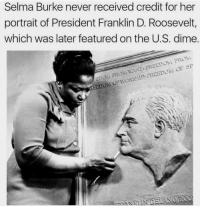 Untold History. Selma Burke never received credit for her portrait of President Roosevelt, which is on every American dime. SelmaBurke theblaquelioness: Selma Burke never received credit for her  portrait of President Franklin D. Roosevelt,  which was later featured on the U.S. dime.  EEDOM FROM WANT-FREEDOM FROM  KEEDON OFWO  RSHIF FREEDOM OE SF Untold History. Selma Burke never received credit for her portrait of President Roosevelt, which is on every American dime. SelmaBurke theblaquelioness
