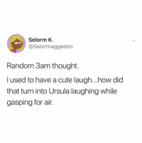 Cute, Relatable, and Thought: Selorm K.  @Selormaggedon  Random 3am thought.  l used to have a cute laugh...how did  that turn into Ursula laughing while  gasping for air. start off your 2019 on the right foot by following 👉 @selorm.k 😊