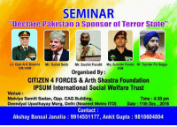 "Should Pakistan be declared as terrorist state ? Please join this seminar tomorrow!!: SEMINAR  Declare Pakistan a Sponsor of Terror State""  Lt. Gen A K Bakshi Mr. Suhel Seth  Mr. Sushil Pandit Maj. Surender Poonia Mr. Tajinder Pal Bagga  VSM  SM, VSM  Organised By  CITIZEN 4 FORCES & Arth Shastra Foundation  IPSUM International Social Welfare Trust  Venue  Time: 4:30 pm  Malviya Samiti Sadan, Opp. CAG Building,  Deendyal Upadhayay Marg, Delhi (Nearest Metro ITO) Date 11th Dec., 2016  Contact  Akshay Bansal Janalia 9914551177, Ankit Gupta 9818604804 Should Pakistan be declared as terrorist state ? Please join this seminar tomorrow!!"