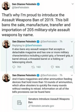 Fire, Guns, and Memes: Sen Dianne Feinstein  @SenFeinstein  That's why I'm proud to introduce the  Assault Weapons Ban of 2019. This bill  bans the sale, manufacture, transfer and  importation of 205 military-style assault  weapons by name.  Sen Dianne Feinstein@SenFeinstein 7h  Replying to @SenFeinstein  It also bans any assault weapon that accepts a  detachable magazine and has one or more military  characteristics including a pistol grip, a forward grip, a  barrel shroud, a threaded barrel or a folding or  telescoping stock.  701  t 163  906  Sen Dianne Feinstein@SenFeinstein 7h  And it bans magazines and other ammunition feeding  devices that hold more than 10 rounds of ammunition,  which allow shooters to quickly fire many rounds  without needing to reload. Information on all of the  bill's provisions can be found here:  Senators Introduce Assault Weapons  Ban  feinstein.senate.gov But nobody is coming for our guns, eh?