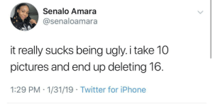 Iphone, Twitter, and Ugly: Senalo Amara  @senaloamara  it really sucks being ugly.i take 10  pictures and end up deleting 16.  1:29 PM 1/31/19 Twitter for iPhone I feel your pain girl.