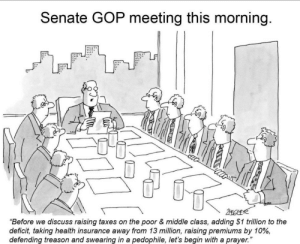 "Taxes, Health Insurance, and Prayer: Senate GOP meeting this morning.  C29  ""Before we discuss raising taxes on the poor & middle class, adding $1 trillion to the  deficit, taking health insurance away from 13 million, raising premiums by 10%,  defending treason and swearing in a pedophile, let's begin with a prayer."""
