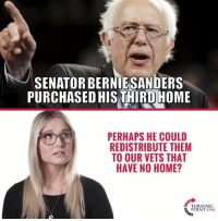 Bernie Sanders, Memes, and Home: SENATOR BERNIE SANDERS  PURCHASED HIS THIRD HOME  PERHAPS HE COULD  REDISTRIBUTE THEM  TO OUR VETS THAT  HAVE NO HOME?  TURNING  POINT USA Hmm... 🤔🤔🤔