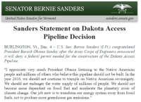 "Memes, Native American, and Fossil: SENATOR BERNIE SANDERS  United States Senator for Vermont  Sanders. senate gov  Sanders Statement on Dakota Access  Pipeline Decision  BURLINGTON, Vt., Dec. 4  US. Sen. Bernie Sanders (l-Vt.) congratulated  President Barack Obama Sunday after the Army Corps of Engineers announced  it will deny a federal permit needed for the construction of the Dakota Access  Pipeline.  ""I appreciate very much President Obama listening to the Native American  people and millions of others who believe this pipeline should not be built. In the  year 2016, we should not continue to trample on Native American sovereignty  We should not endanger the water supply of millions of people. We should not  become more dependent on fossil fuel and accelerate the planetary crisis of  climate change. Our job now is to transform our energy system away from fossil  fuels, not to produce more greenhouse gas emissions."" Bernie Sanders statement on the Dakota Access Pipeline Decision #NoDAPL"