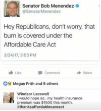 Megan, Memes, and Health Insurance: Senator Bob Menendez  @SenatorMenendez  Hey Republicans, don't worry, that  burn is covered under the  Affordable Care Act  3/24/17, 3:53 PM  I Like  A Share  Comment  OH Megan Frith and 5 others  Windsor Lacewell  I would hope so.. my health insurance  premium was $1500 this month.  fthanksaffordablecareact (GC)