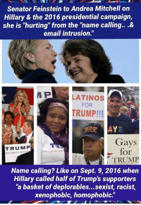 "(MW): Senator Feinstein to Andrea Mitchell on  Hillary & the 2016 presidential campaign,  she is ""hurting"" from the ""name calling...&  email intrusion.""  P  LATINOS  FOR  TRUMP!!!  AYS  Gays  TRUMP  for  MAKE ANP  TRUMP  Name calling? Like on Sept. 9, 2016 when  Hillary called half of Trump's supporters  ""a basket of deplorables...sexist, racist,  xenophobic, homophobic."" (MW)"