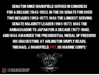 Perception is based on personal priorities.: SENATOR MIKEMANSFIELD SERVEDINCONGRESS  FOR A DECADE (1943-1953),IN THE USSENATE FOR OVER  TWO DECADES (1953-1977) WAS THELONGESTSERVING  AMBASSADOR TO JAPANFORADECADE (1977-1988),  AND WASAWARDED THE PRESIDENTIAL MEDALOFFREEDOM.  HISGRAVESTONEATARLINGTONSIMPLYREADS,  MICHAEL J MANSFIELD  PVT, US MARINE CORPS  CORANGERUP Perception is based on personal priorities.