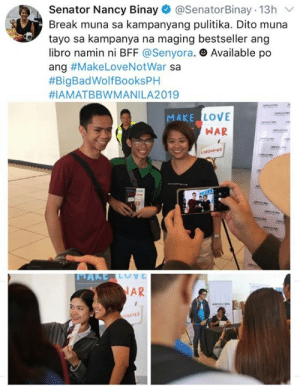 Love, Book, and Break: Senator Nancy Binay@SenatorBinay 13h  Break muna sa kampanyang pulitika. Dito muna  tayo sa kampanya na maging bestseller ang  libro namin ni BFF @Senyora. e Available po  ang #MakeLoveNotWar sa  #BigBadWolfBooksPH  #IAMATBBWMANI LA2019  HLL LOV  MAKE  WAR  AR NAKAKALOKA ka BFF Nancy nag book signing ka na wala ako? Hindi nakaka-BFF yon! Ano ba ako sayo??  Make Love Not War