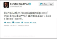 """Rand Paul 20XX? lol.: Senator Rand Paul  Follow  @Sen Rand Paul  Martin Luther King plagiarized most of  what he said anyway. Including his """"Ihave  a dream"""" speech  Reply t Retweet  Favorite More  3:41 PM 19 Jan 15 Embed this Tweet Rand Paul 20XX? lol."""
