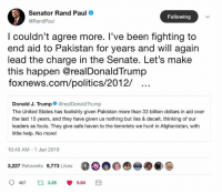 Memes, Politics, and Rand Paul: Senator Rand Paul  @RandPaul  Following  l couldn't agree more. T've been tighting to  end aid to Pakistan for years and will again  lead the charge in the Senate. Let's make  this happen @realDonaldTrump  foxnews.com/politics/2012/  Donald J. Trump@realDonaldTrump  The United States has foolishly given Pakistan more than 33 billion dollars in aid over  the last 15 years, and they have given us nothing but lies & deceit, thinking of our  leaders as fools. They give safe haven to the terrorists we hunt in Afghanistan, with  little help. No more!  10:43 AM- 1 Jan 2018  3,227 Retweets 9,773 Likes  00@  -●@)  9467  3.2K  9.8K (GC)