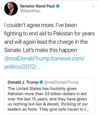 (LC): Senator Rand Paul  @RandPaul  I couldn't agree more. I've been  fighting to end aid to Pakistan for years  and will again lead the charge in the  Senate. Let's make this happen  @realDonaldTrump foxnews.com/  politics/2012/  Donald J. Trump@realDonaldTrump  The United States has foolishly given  Pakistan more than 33 billion dollars in aid  over the last 15 years, and they have given  us nothing but lies & deceit, thinking of our  leaders as fools. They give safe haven to t... (LC)