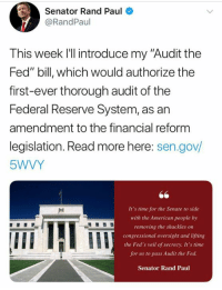 "Memes, Rand Paul, and American: Senator Rand Paul  @RandPaul  This week l'll introduce my ""Audit the  Fed"" bill, which would authorize the  first-ever thorough audit of the  Federal Reserve System, as an  amendment to the financial reform  legislation. Read more here: sen.gov/  5WVY  It's time for the Senate to side  with the American people by  removing the shackles on  congressional oversight and lifting  the Fed's veil of secrecy. It's time  for us to pass Audit the Fed  Senator Rand Paul  IIE Senator Rand Paul is introducing a bill to audit the Federal Reserve this week.  A draft of the bill is in the comments (LC)"