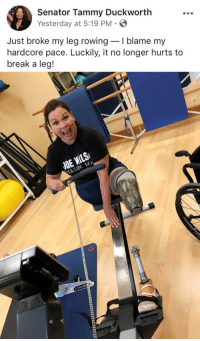 "Lost, Break, and Iraq: Senator Tammy Duckworth  Yesterday at 5:19 PM  Just broke my leg rowingI blame my  hardcore pace. Luckily, it no longer hurts to  break a leg!  NE <p>My senator is a gem 😊 (veteran who lost both legs in Iraq) via /r/wholesomememes <a href=""https://ift.tt/2K7L1iZ"">https://ift.tt/2K7L1iZ</a></p>"
