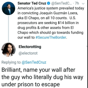 """He's really calling it the """"El Chapo"""" Act 😫🤣. . . . . . trump democrats democrat peace usa memes whitehouse savagememes obama democrats barackobama republicans republican senate this exactly wow republicans savage cool notcool stupid savage immigration immigrants justice buildthewall weekend TrumpCaved nancypelosi mexican mexico securetheborder: Senator Ted Cruz+ @SenTedC.. . 7h  America's justice system prevailed today  in convicting Joaquín Guzmán Loera,  aka El Chapo, on all 10 counts. U.S  prosecutors are seeking $14 billion in  drug profits & other assets from El  Chapo which should go towards funding  our wall to #SecureTheBorder.  Electorotting  @electorot  Replying to @SenTedCruz  Brilliant, name your wall after  the guy who literally dug his way  under prison to escape He's really calling it the """"El Chapo"""" Act 😫🤣. . . . . . trump democrats democrat peace usa memes whitehouse savagememes obama democrats barackobama republicans republican senate this exactly wow republicans savage cool notcool stupid savage immigration immigrants justice buildthewall weekend TrumpCaved nancypelosi mexican mexico securetheborder"""
