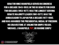 Kept it simple.   RangerUp.com: SENATORMIKEMANSFIELD SERVEDINCONGRESS  FOR A DECADE (1943-1953),IN THE USSENATE FOR OVER  TWO DECADES (1953-1977) WAS THELONGESTSERVING  AMBASSADOR TO JAPANFORADECADE (1977-1988).  AND WASAWARDED THE PRESIDENTIAL MEDALOFFREEDOM.  HISGRAVESTONEATARLINGTONSIMPLY READS,  MICHAEL J MANSFIELD  US MARINE CORPS  CORANGERUP Kept it simple.   RangerUp.com