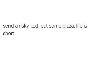 Life, Pizza, and Text: send a risky text, eat some pizza, life is  short