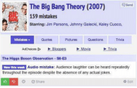 Movies, Jokes, and Movie: Send  A The Big Bang Theory (2007)  159 mistakes  Starring: Jim Parsons, Johnny Galecki, Kaley Cuoco,  Trivia  Pictures  Mistakes  Quotes  Questions  D Bloopers Movie  Trivia  Adchoices The Higgs Boson Observation  -s6-E3  Audio mistake: Audience laughter can be heard repeatedly  New this week  throughout the episode despite the absence of any actual jokes.  It e Share  Edit