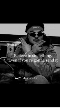 SEND IT  Believe in something.  Even if you're gonna send it  Just send it.