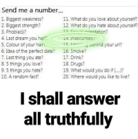 """insecurities,,, yes a lot actually. mainly my body. you know, the """"usual"""" @geutetamaki990: Send me a number.  1. Biggest weakness?  11. What do you love about yourself?  2. Biggest strength?  12. What do you hate about yourself?  12 orientation?  3. Phobia (s)?  4. Last dream you had  I4. Insecurities  15 Me nind your url?  5. Colour of your hair  6. Idea of the perfect date?  16, Smoke?  7. Last thing you ate?  17. Drink?  18. Drugs?  8. 5 things you love?  9. 5 things you hate?  19. What would you do if  10. A random fact?  20. Where would you like to live?  I shall answer  all truthfully insecurities,,, yes a lot actually. mainly my body. you know, the """"usual"""" @geutetamaki990"""