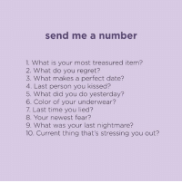 Send Me A Number: send me a number  1. What is your most treasured item?  2. What do you regret?  3. What makes a perfect date?  4. Last person you kissed?  5. What did you do yesterday?  6. Color of your underwear?  7. Last time you lied?  8. Your newest fear?  9. What was your last nightmare?  10. Current thing that's stressing you out?