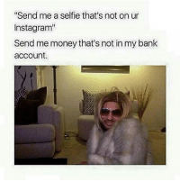 "Honestly truly: ""Send me a selfie that's not on ur  Inst agram""  Send me money that's not in my bank  account. Honestly truly"